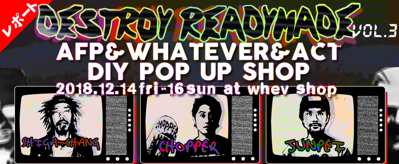 《レポート》DESTROY READYMADE -キセイヒンヲブッツブセ- Vol.3 AFP&WHATEVER&ACT DIY POP UP SHOP 2018.12.14[FRI]-16[SUN]  at WHEV SHOP